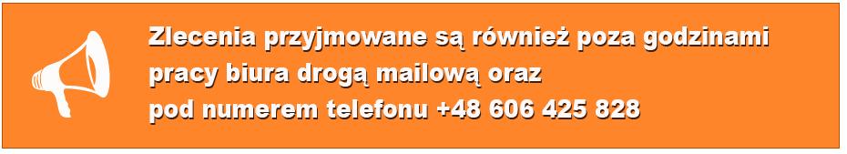 Zlecenia przyjmowane są również poza godzinami pracy biura drogą mailową oraz pod numerem telefonu +48 606 425 828